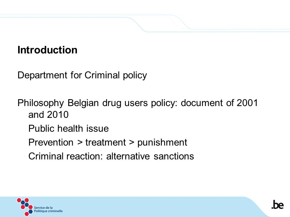 Introduction Department for Criminal policy Philosophy Belgian drug users policy: document of 2001 and 2010 Public health issue Prevention > treatment > punishment Criminal reaction: alternative sanctions