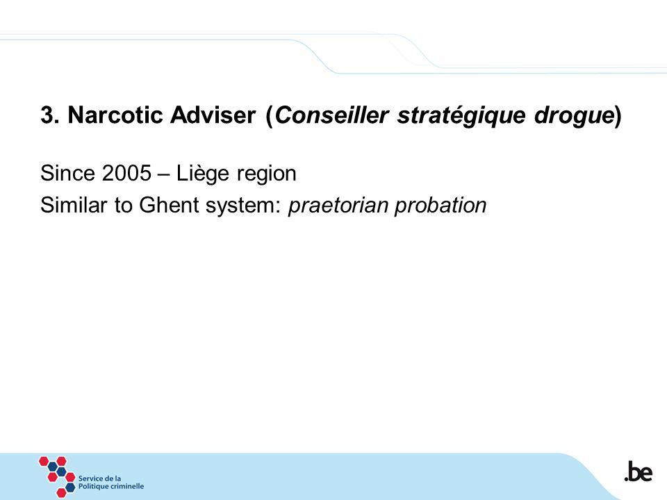 3. Narcotic Adviser (Conseiller stratégique drogue) Since 2005 – Liège region Similar to Ghent system: praetorian probation