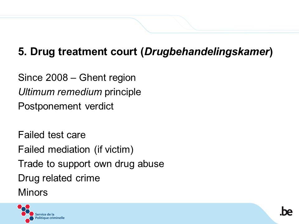 5. Drug treatment court (Drugbehandelingskamer) Since 2008 – Ghent region Ultimum remedium principle Postponement verdict Failed test care Failed medi