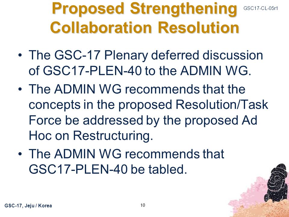 GSC17-CL-05r1 GSC-17, Jeju / Korea 10 Proposed Strengthening Collaboration Resolution The GSC-17 Plenary deferred discussion of GSC17-PLEN-40 to the ADMIN WG.