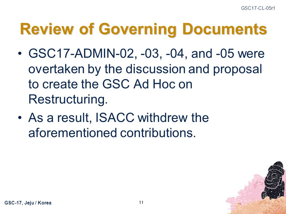 GSC17-CL-05r1 GSC-17, Jeju / Korea 11 Review of Governing Documents GSC17-ADMIN-02, -03, -04, and -05 were overtaken by the discussion and proposal to create the GSC Ad Hoc on Restructuring.