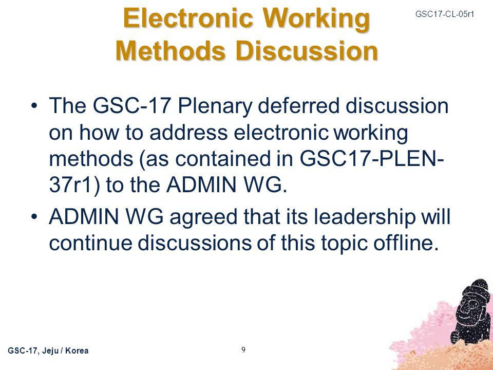 GSC17-CL-05r1 GSC-17, Jeju / Korea 9 Electronic Working Methods Discussion The GSC-17 Plenary deferred discussion on how to address electronic working methods (as contained in GSC17-PLEN- 37r1) to the ADMIN WG.