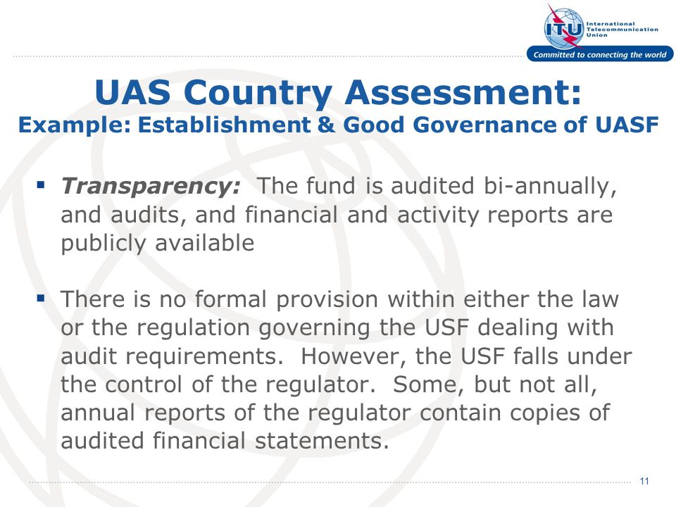 UAS Country Assessment: Example: Establishment & Good Governance of UASF  Transparency: The fund is audited bi-annually, and audits, and financial and activity reports are publicly available  There is no formal provision within either the law or the regulation governing the USF dealing with audit requirements.