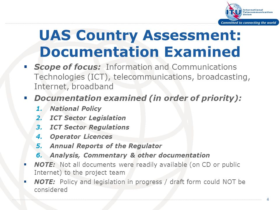 UAS Country Assessment: Documentation Examined  Scope of focus: Information and Communications Technologies (ICT), telecommunications, broadcasting, Internet, broadband  Documentation examined (in order of priority): 1.National Policy 2.ICT Sector Legislation 3.ICT Sector Regulations 4.Operator Licences 5.Annual Reports of the Regulator 6.Analysis, Commentary & other documentation  NOTE: Not all documents were readily available (on CD or public Internet) to the project team  NOTE: Policy and legislation in progress / draft form could NOT be considered 4