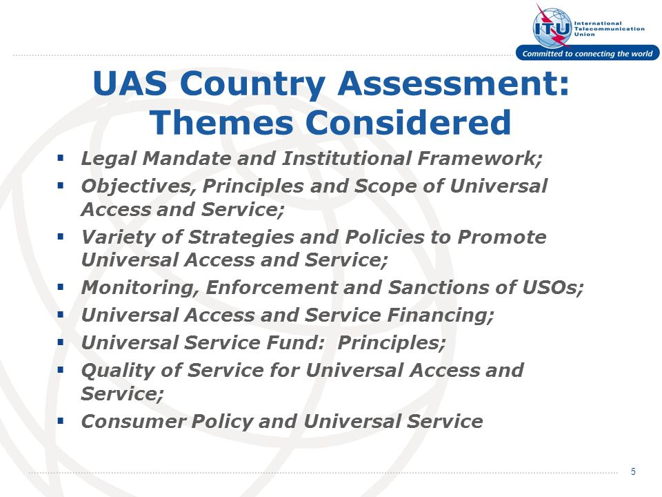 UAS Country Assessment: Themes Considered  Legal Mandate and Institutional Framework;  Objectives, Principles and Scope of Universal Access and Service;  Variety of Strategies and Policies to Promote Universal Access and Service;  Monitoring, Enforcement and Sanctions of USOs;  Universal Access and Service Financing;  Universal Service Fund: Principles;  Quality of Service for Universal Access and Service;  Consumer Policy and Universal Service 5