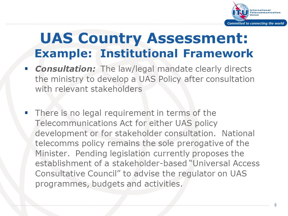 UAS Country Assessment: Example: Institutional Framework  Consultation: The law/legal mandate clearly directs the ministry to develop a UAS Policy after consultation with relevant stakeholders  There is no legal requirement in terms of the Telecommunications Act for either UAS policy development or for stakeholder consultation.