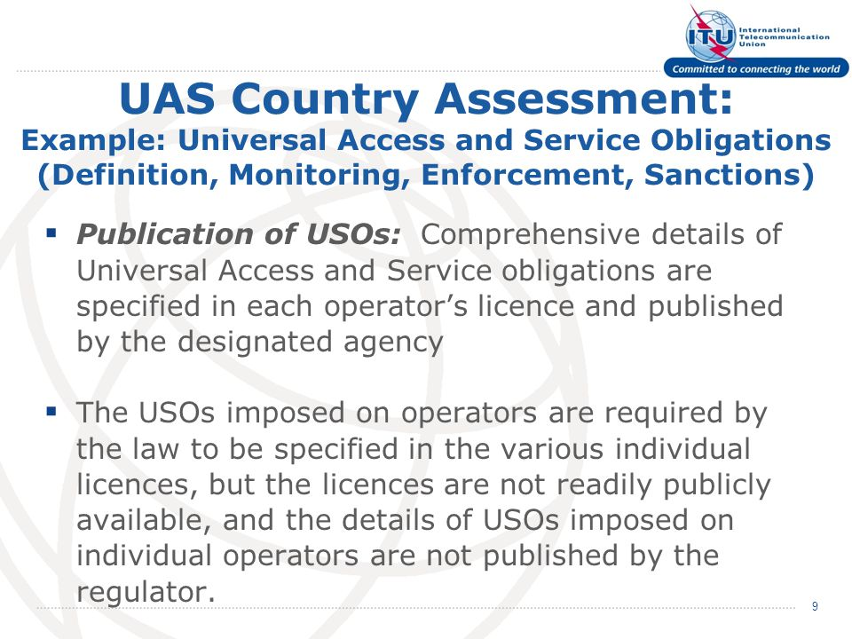 UAS Country Assessment: Example: Universal Access and Service Obligations (Definition, Monitoring, Enforcement, Sanctions)  Publication of USOs: Comprehensive details of Universal Access and Service obligations are specified in each operator's licence and published by the designated agency  The USOs imposed on operators are required by the law to be specified in the various individual licences, but the licences are not readily publicly available, and the details of USOs imposed on individual operators are not published by the regulator.