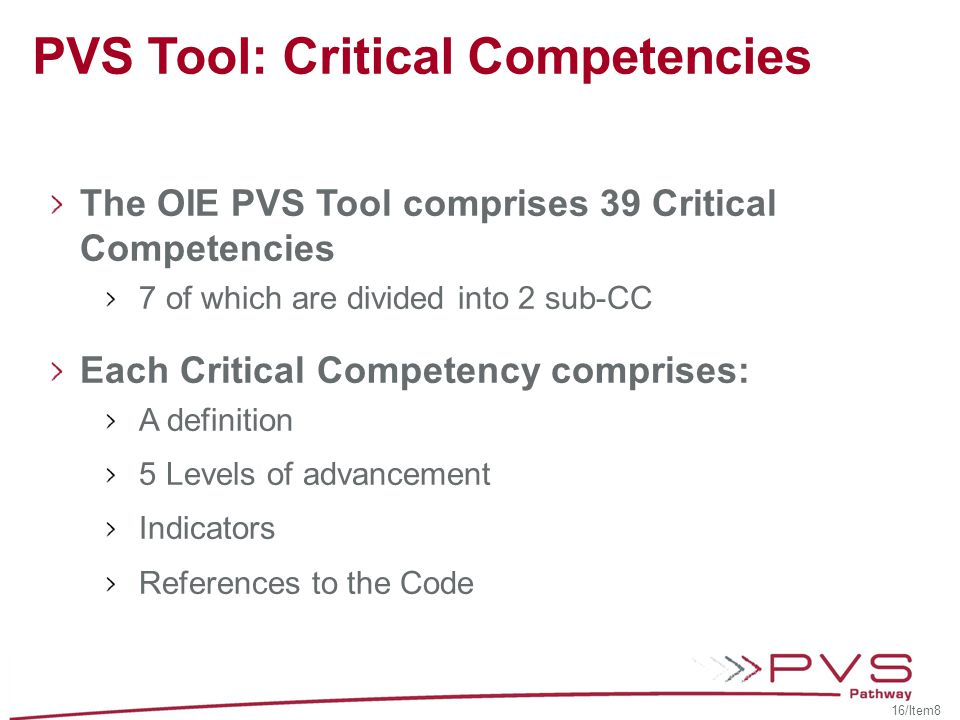 The OIE PVS Tool comprises 39 Critical Competencies 7 of which are divided into 2 sub-CC Each Critical Competency comprises: A definition 5 Levels of advancement Indicators References to the Code PVS Tool: Critical Competencies 16/Item8