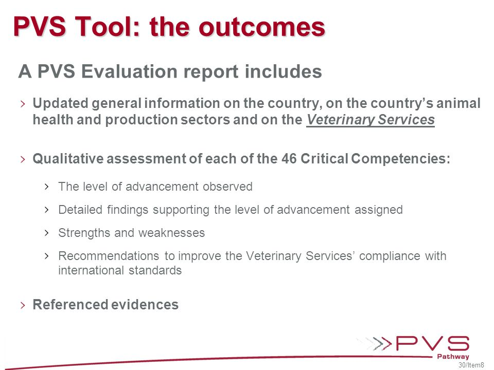 PVS Tool: the outcomes A PVS Evaluation report includes Updated general information on the country, on the country's animal health and production sectors and on the Veterinary Services Qualitative assessment of each of the 46 Critical Competencies: The level of advancement observed Detailed findings supporting the level of advancement assigned Strengths and weaknesses Recommendations to improve the Veterinary Services' compliance with international standards Referenced evidences 30/Item8
