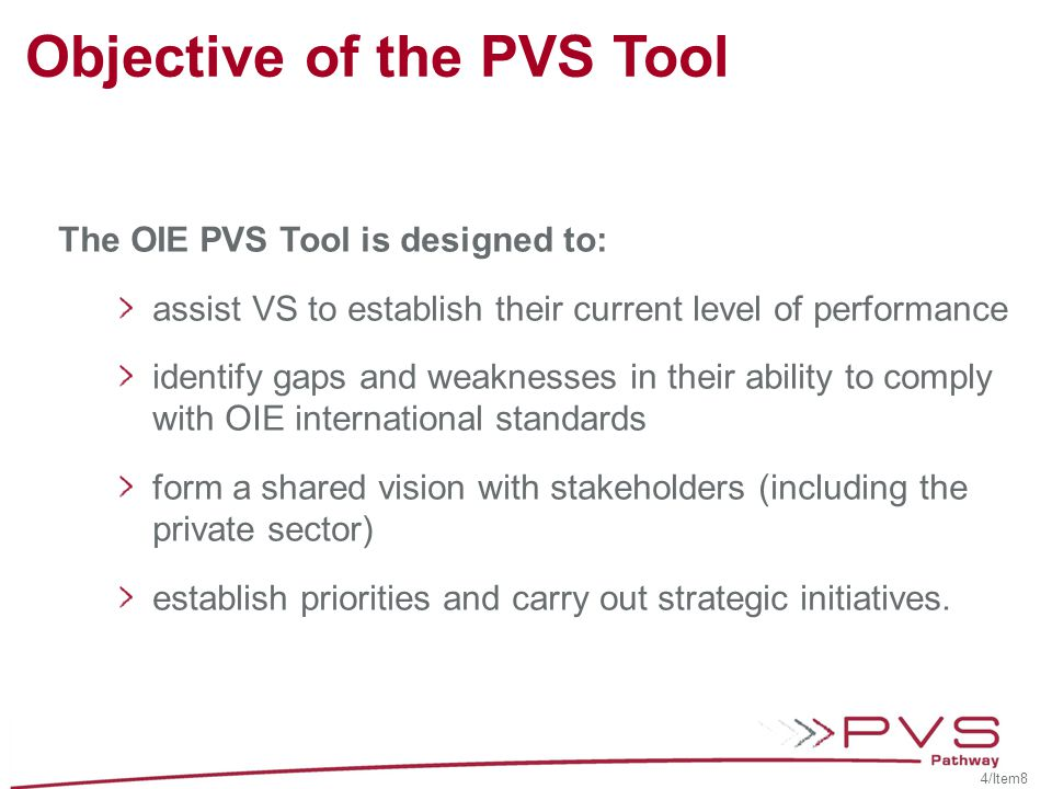 Objective of the PVS Tool The OIE PVS Tool is designed to: assist VS to establish their current level of performance identify gaps and weaknesses in their ability to comply with OIE international standards form a shared vision with stakeholders (including the private sector) establish priorities and carry out strategic initiatives.