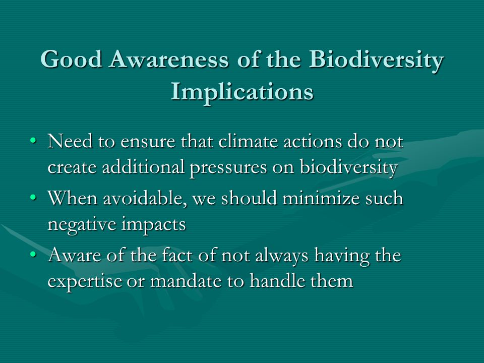Good Awareness of the Biodiversity Implications Need to ensure that climate actions do not create additional pressures on biodiversityNeed to ensure t
