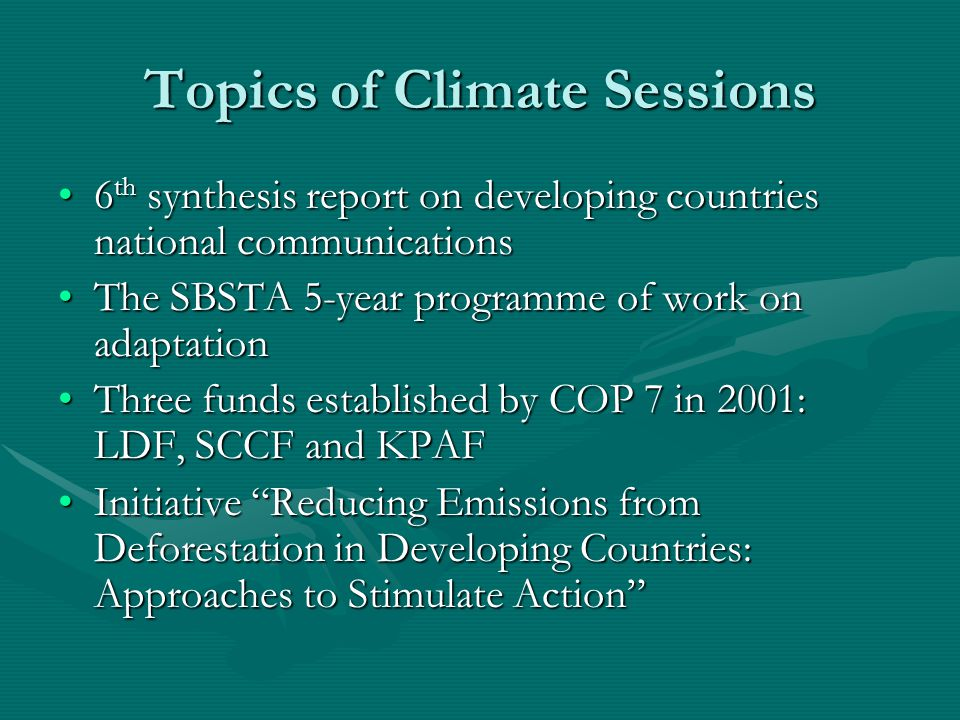 Topics of Climate Sessions 6 th synthesis report on developing countries national communications6 th synthesis report on developing countries national communications The SBSTA 5-year programme of work on adaptationThe SBSTA 5-year programme of work on adaptation Three funds established by COP 7 in 2001: LDF, SCCF and KPAFThree funds established by COP 7 in 2001: LDF, SCCF and KPAF Initiative Reducing Emissions from Deforestation in Developing Countries: Approaches to Stimulate Action Initiative Reducing Emissions from Deforestation in Developing Countries: Approaches to Stimulate Action