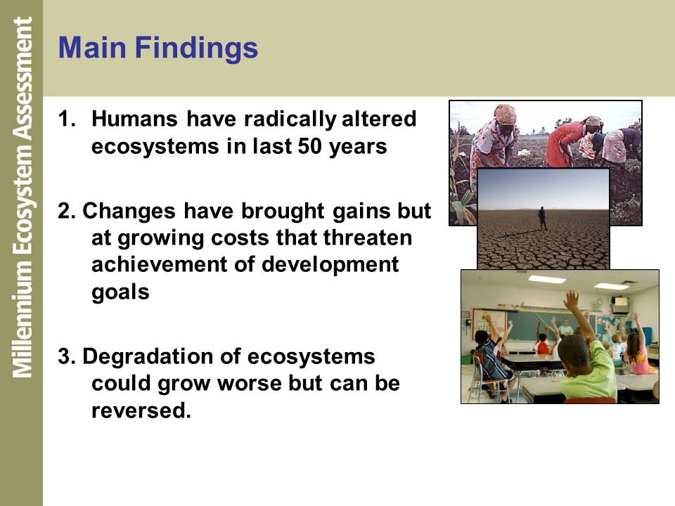 Main Findings 1.Humans have radically altered ecosystems in last 50 years 2. Changes have brought gains but at growing costs that threaten achievement