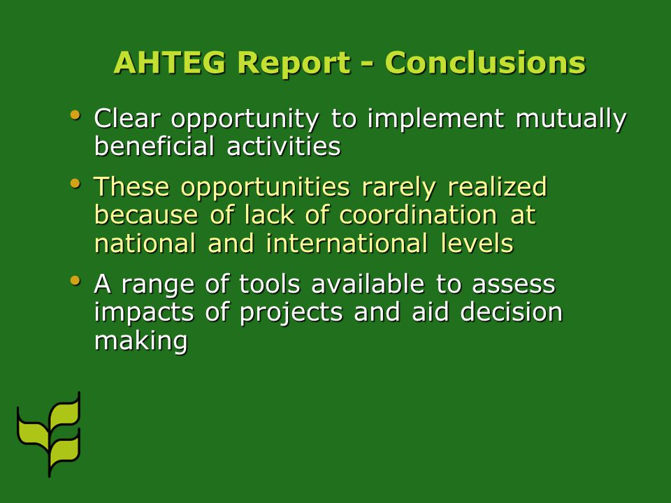AHTEG Report - Conclusions Clear opportunity to implement mutually beneficial activities Clear opportunity to implement mutually beneficial activities These opportunities rarely realized because of lack of coordination at national and international levels These opportunities rarely realized because of lack of coordination at national and international levels A range of tools available to assess impacts of projects and aid decision making A range of tools available to assess impacts of projects and aid decision making