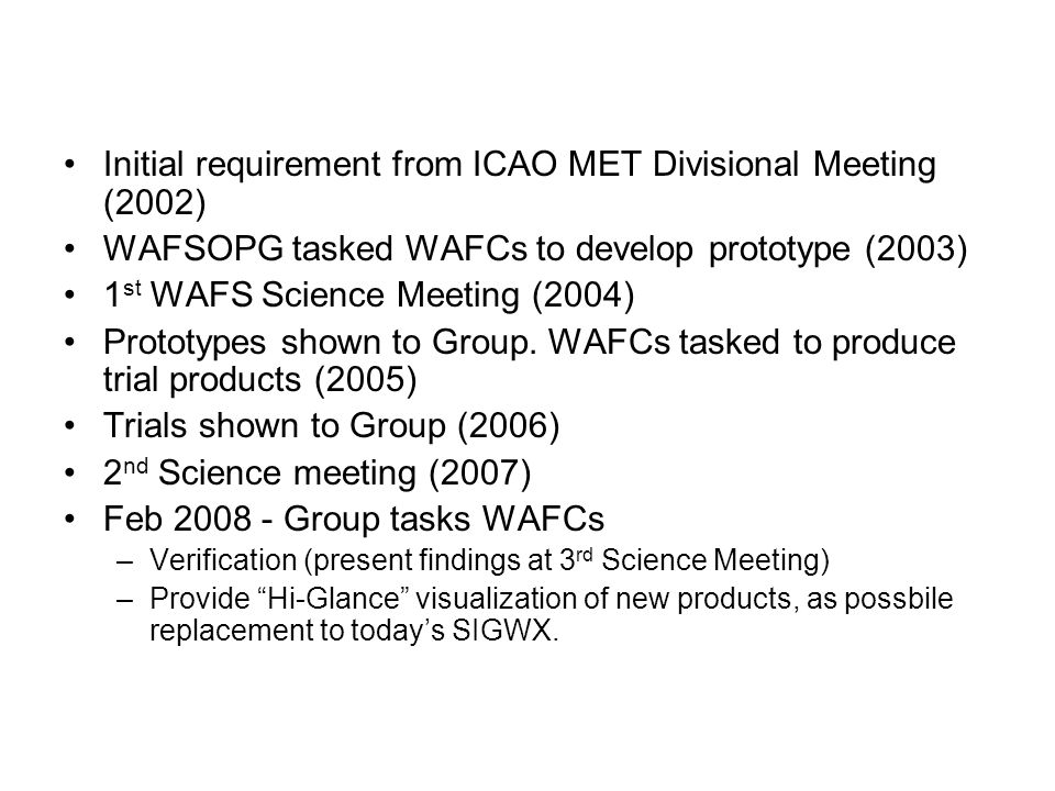 Initial requirement from ICAO MET Divisional Meeting (2002) WAFSOPG tasked WAFCs to develop prototype (2003) 1 st WAFS Science Meeting (2004) Prototypes shown to Group.