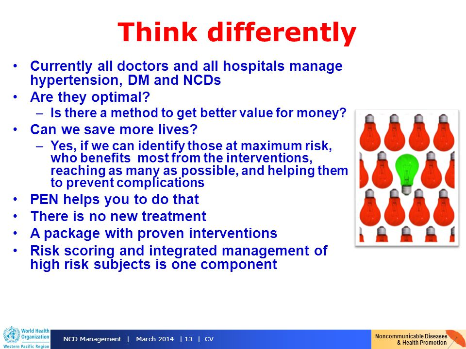 Noncommunicable Diseases & Health Promotion NCD Management | March 2014 | 13 | CV Think differently Currently all doctors and all hospitals manage hypertension, DM and NCDs Are they optimal.