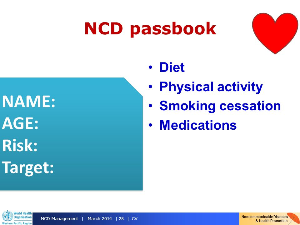 Noncommunicable Diseases & Health Promotion NCD Management | March 2014 | 28 | CV NCD passbook Diet Physical activity Smoking cessation Medications NAME: AGE: Risk: Target: NAME: AGE: Risk: Target: