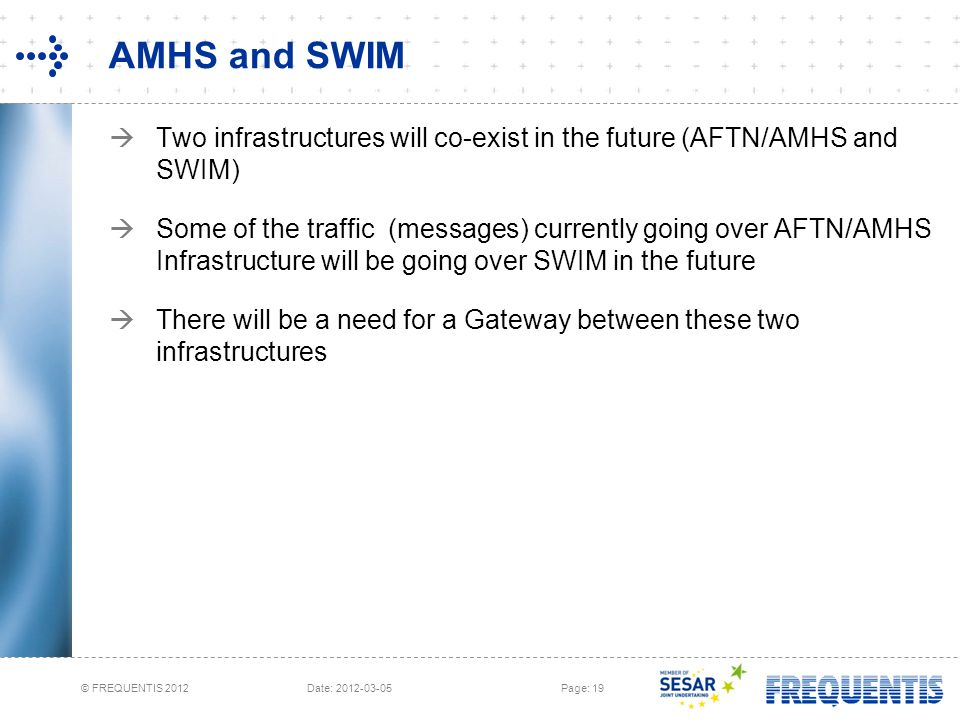 © FREQUENTIS 2012 Date: 2012-03-05Page: 19 AMHS and SWIM  Two infrastructures will co-exist in the future (AFTN/AMHS and SWIM)  Some of the traffic