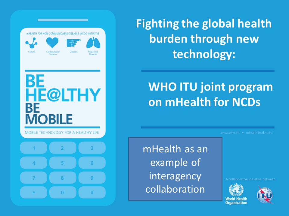 Fighting the global health burden through new technology: WHO ITU joint program on mHealth for NCDs mHealth as an example of interagency collaboration