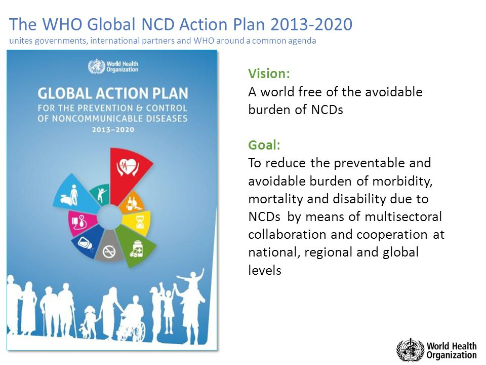 The WHO Global NCD Action Plan 2013-2020 unites governments, international partners and WHO around a common agenda Vision: A world free of the avoidab