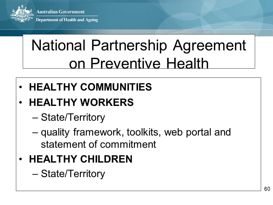 60 National Partnership Agreement on Preventive Health HEALTHY COMMUNITIES HEALTHY WORKERS –State/Territory –quality framework, toolkits, web portal a