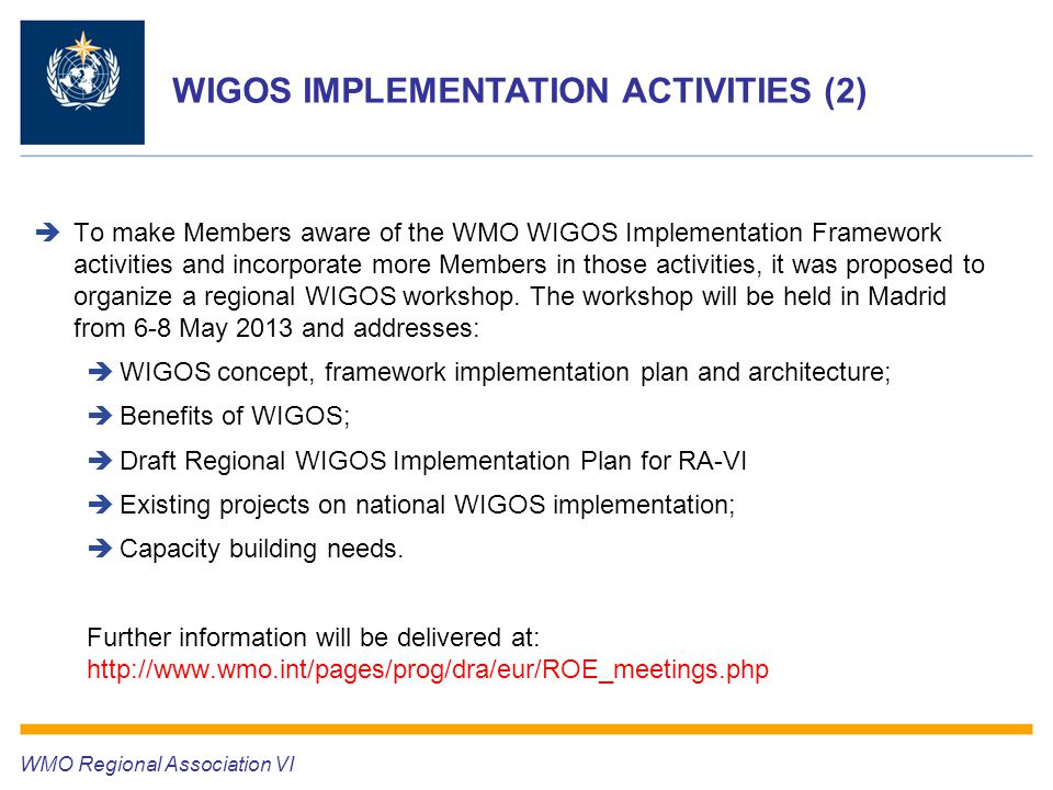 WIGOS IMPLEMENTATION ACTIVITIES (2) WMO Regional Association VI  To make Members aware of the WMO WIGOS Implementation Framework activities and incorporate more Members in those activities, it was proposed to organize a regional WIGOS workshop.
