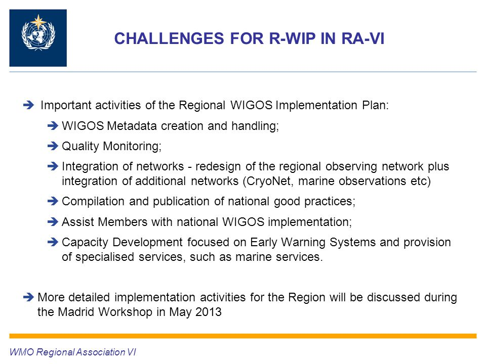 CHALLENGES FOR R-WIP IN RA-VI  Important activities of the Regional WIGOS Implementation Plan:  WIGOS Metadata creation and handling;  Quality Monitoring;  Integration of networks - redesign of the regional observing network plus integration of additional networks (CryoNet, marine observations etc)  Compilation and publication of national good practices;  Assist Members with national WIGOS implementation;  Capacity Development focused on Early Warning Systems and provision of specialised services, such as marine services.