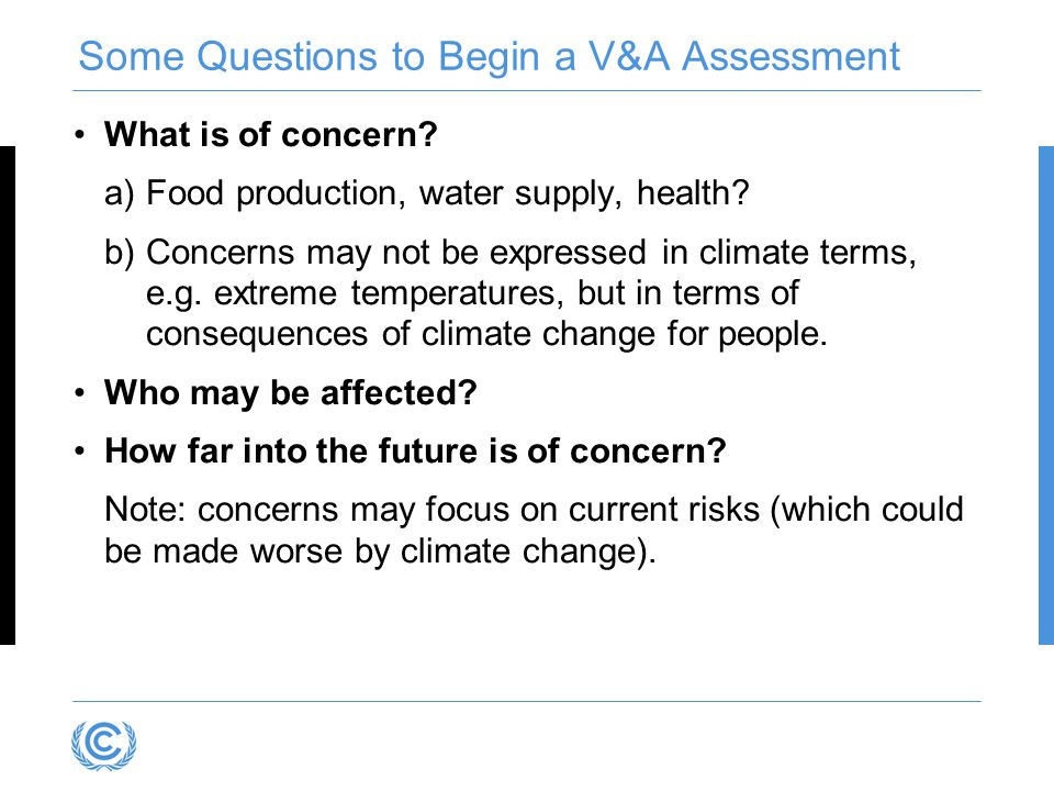 Some Questions to Begin a V&A Assessment What is of concern? a)Food production, water supply, health? b)Concerns may not be expressed in climate terms