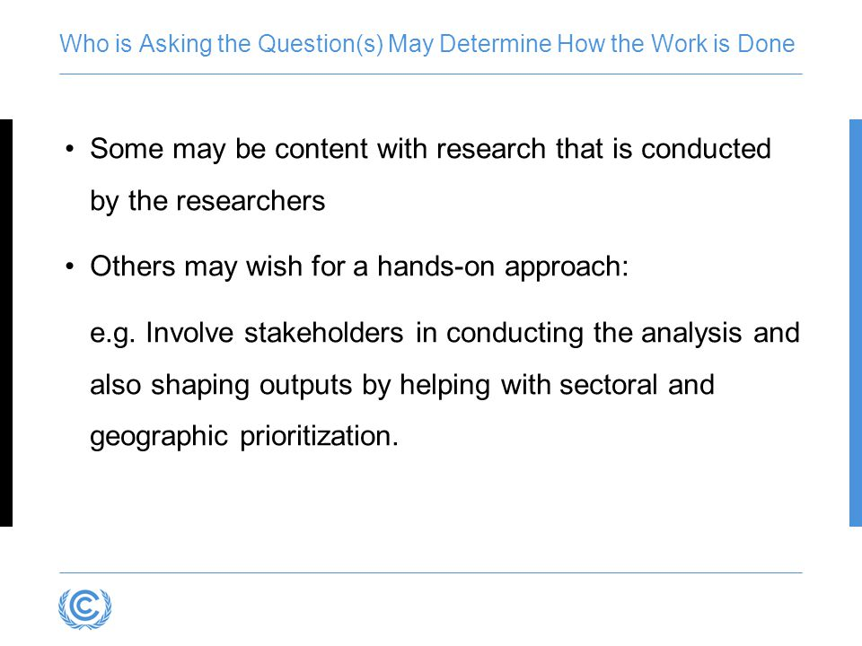 Who is Asking the Question(s) May Determine How the Work is Done Some may be content with research that is conducted by the researchers Others may wis