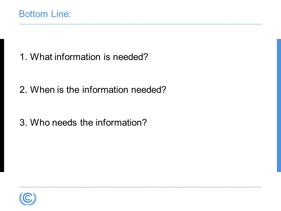 1.What information is needed? 2.When is the information needed? 3.Who needs the information? Bottom Line:
