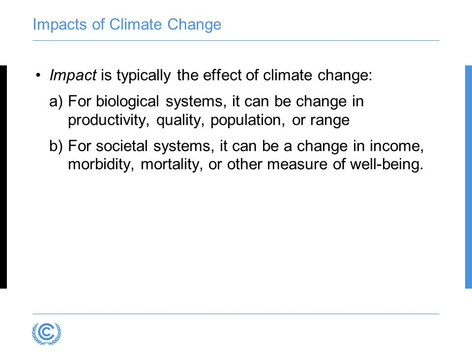 Impacts of Climate Change Impact is typically the effect of climate change: a)For biological systems, it can be change in productivity, quality, popul