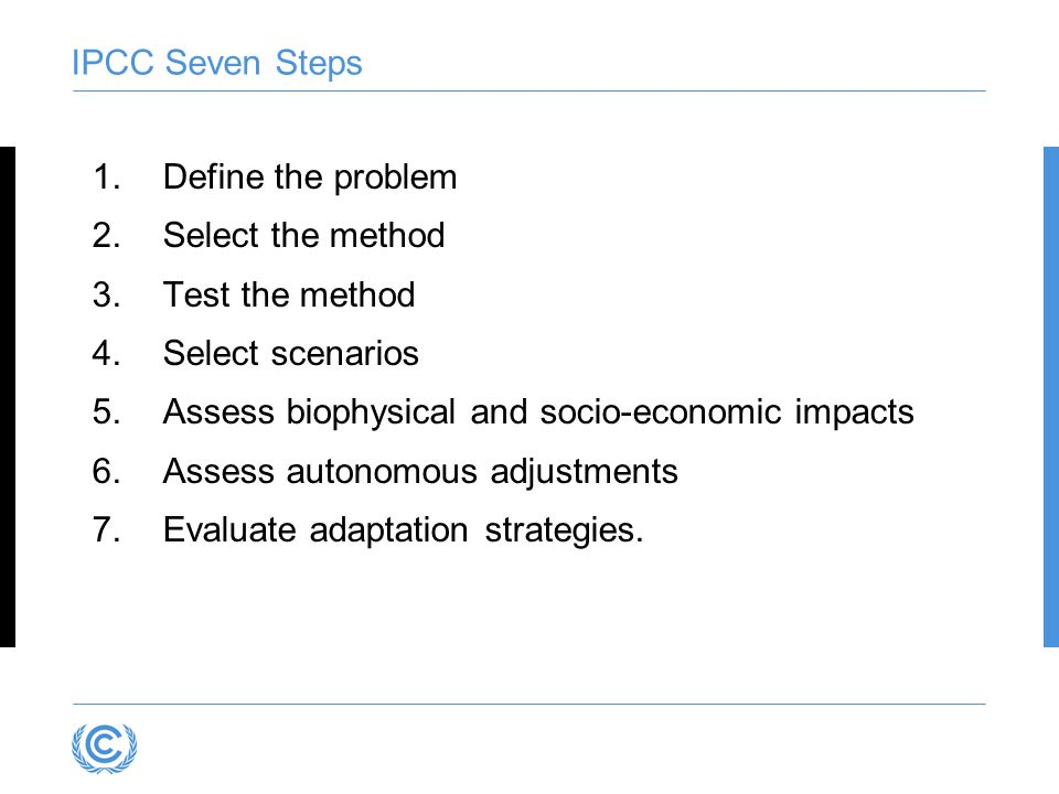 IPCC Seven Steps 1.Define the problem 2.Select the method 3.Test the method 4.Select scenarios 5.Assess biophysical and socio-economic impacts 6.Asses