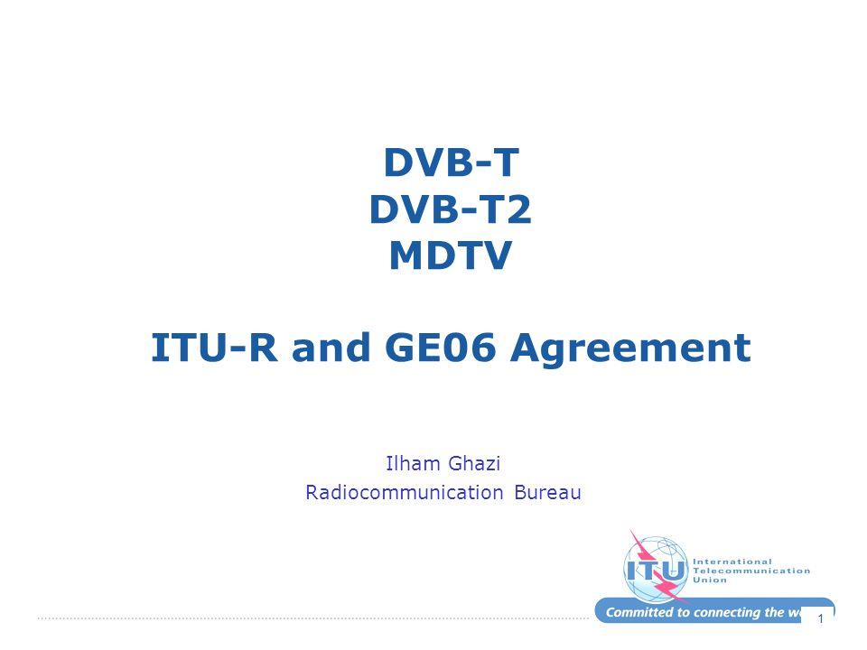 1 DVB-T DVB-T2 MDTV ITU-R and GE06 Agreement Ilham Ghazi Radiocommunication Bureau