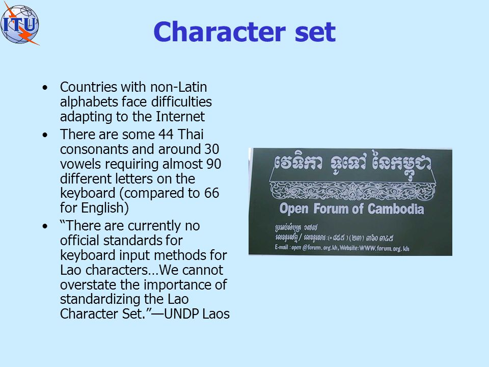 Character set Countries with non-Latin alphabets face difficulties adapting to the Internet There are some 44 Thai consonants and around 30 vowels requiring almost 90 different letters on the keyboard (compared to 66 for English) There are currently no official standards for keyboard input methods for Lao characters…We cannot overstate the importance of standardizing the Lao Character Set. —UNDP Laos
