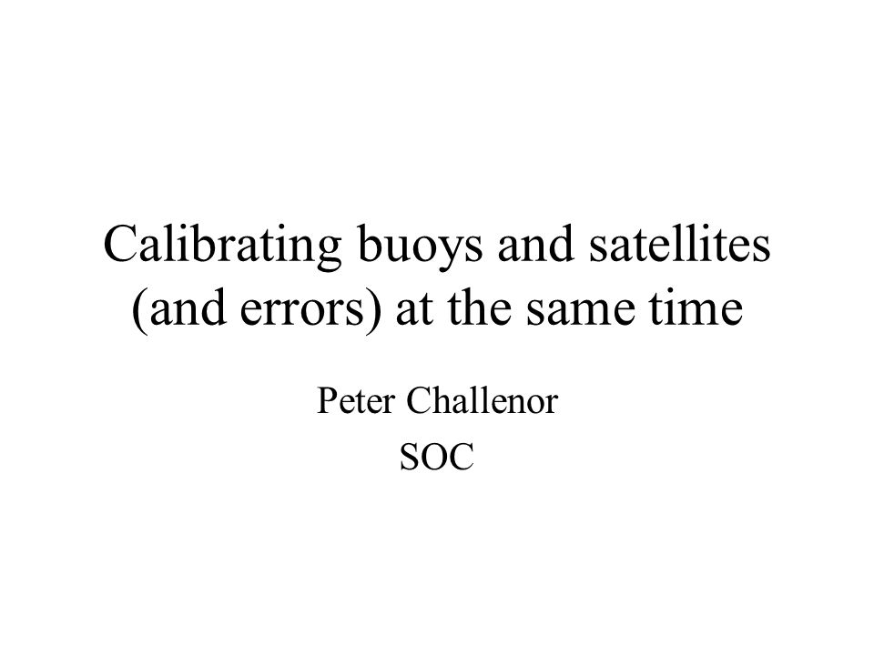 Calibrating buoys and satellites (and errors) at the same time Peter Challenor SOC