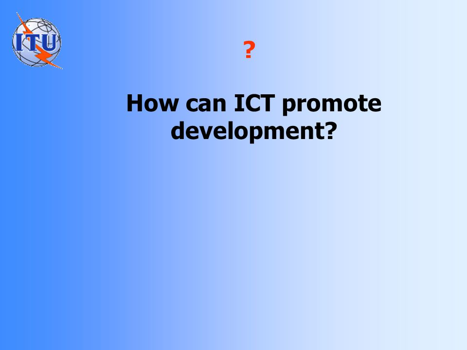 ICT for development Delivery of services Employment Economic growth Transparency Accountability Effectiveness Empowerment Participation