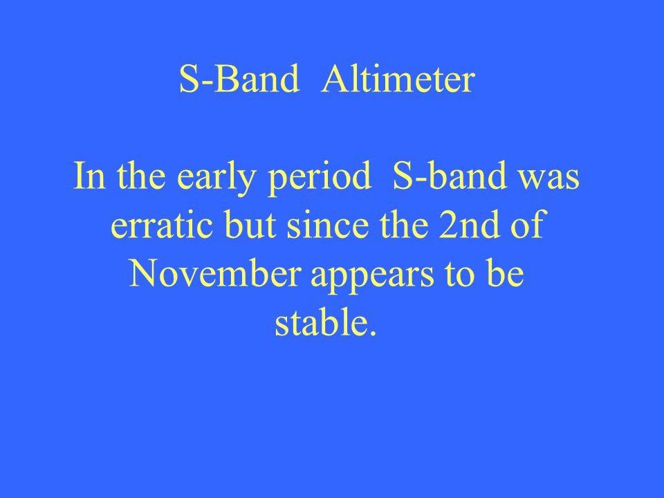 S-Band Altimeter In the early period S-band was erratic but since the 2nd of November appears to be stable.