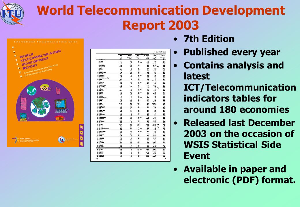 World Telecommunication Development Report 2003 7th Edition Published every year Contains analysis and latest ICT/Telecommunication indicators tables