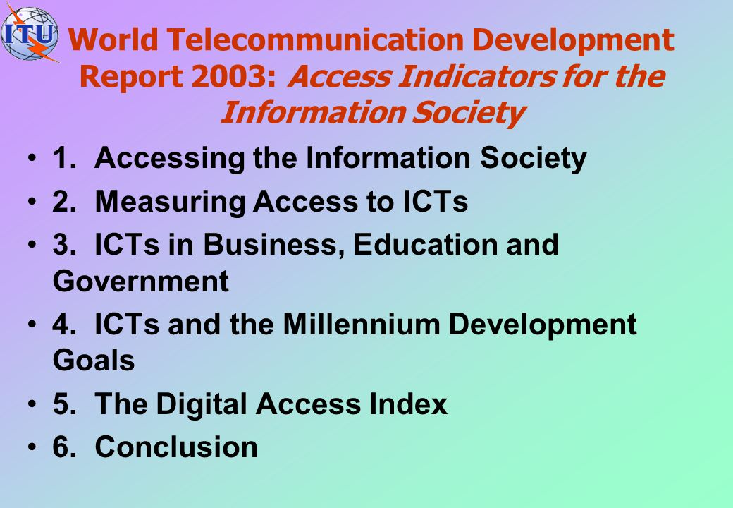World Telecommunication Development Report 2003: Access Indicators for the Information Society 1.Accessing the Information Society 2.Measuring Access