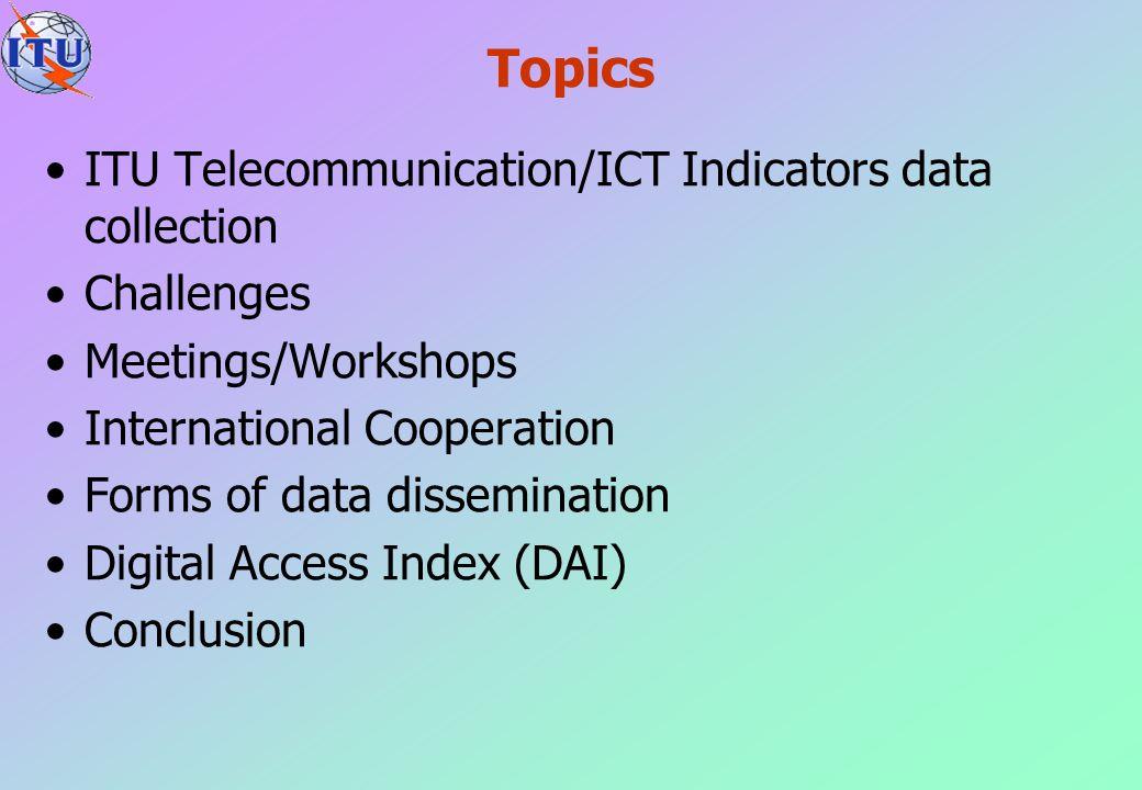 Topics ITU Telecommunication/ICT Indicators data collection Challenges Meetings/Workshops International Cooperation Forms of data dissemination Digita