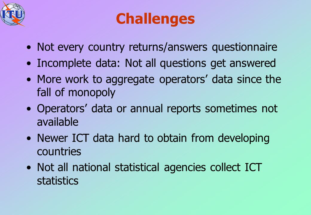 Challenges Not every country returns/answers questionnaire Incomplete data: Not all questions get answered More work to aggregate operators' data sinc