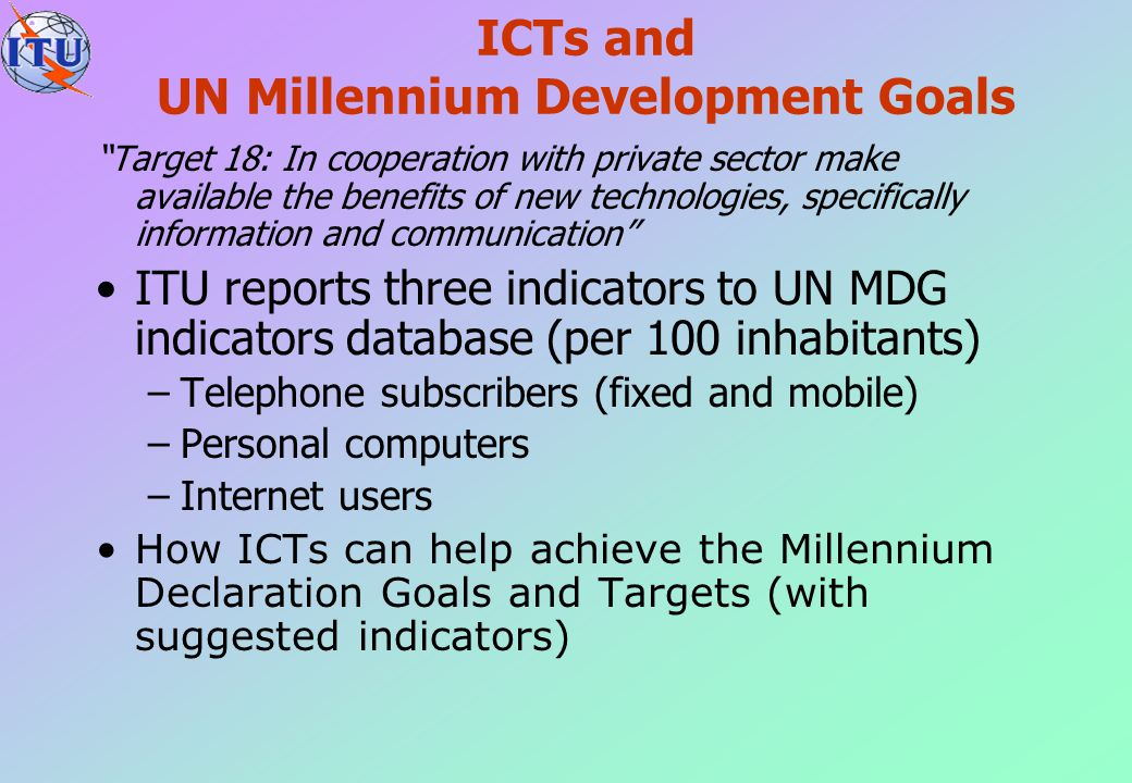 """ICTs and UN Millennium Development Goals """"Target 18: In cooperation with private sector make available the benefits of new technologies, specifically"""