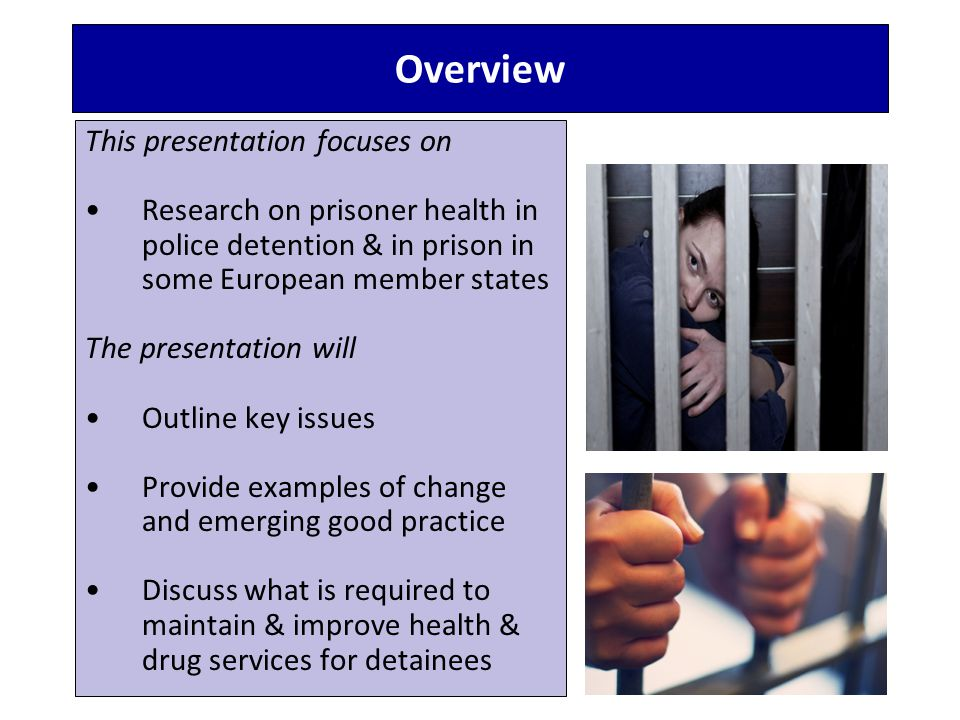 Overview This presentation focuses on Research on prisoner health in police detention & in prison in some European member states The presentation will Outline key issues Provide examples of change and emerging good practice Discuss what is required to maintain & improve health & drug services for detainees