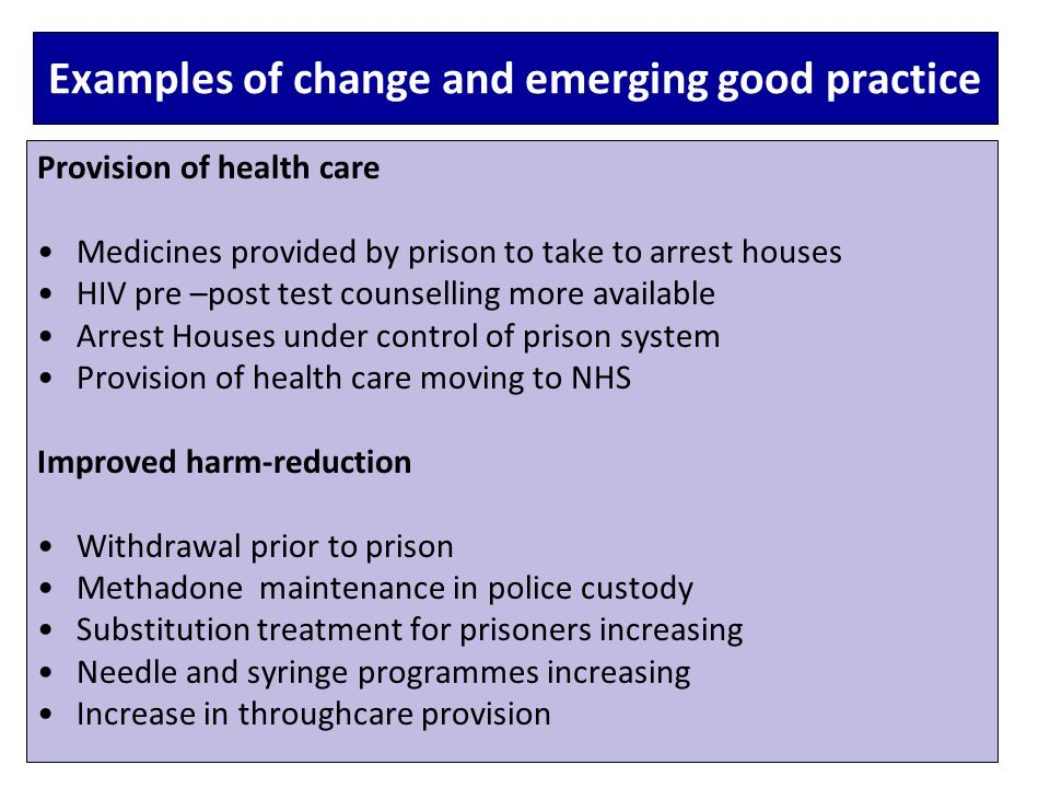 Examples of change and emerging good practice Provision of health care Medicines provided by prison to take to arrest houses HIV pre –post test counselling more available Arrest Houses under control of prison system Provision of health care moving to NHS Improved harm-reduction Withdrawal prior to prison Methadone maintenance in police custody Substitution treatment for prisoners increasing Needle and syringe programmes increasing Increase in throughcare provision
