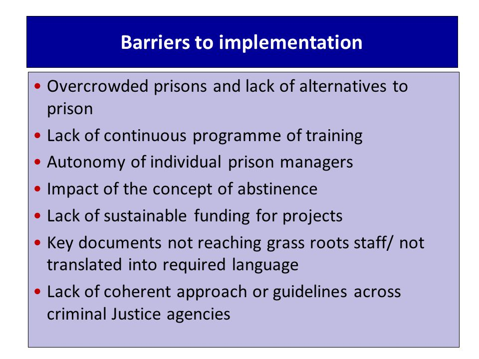 Barriers to implementation Overcrowded prisons and lack of alternatives to prison Lack of continuous programme of training Autonomy of individual prison managers Impact of the concept of abstinence Lack of sustainable funding for projects Key documents not reaching grass roots staff/ not translated into required language Lack of coherent approach or guidelines across criminal Justice agencies