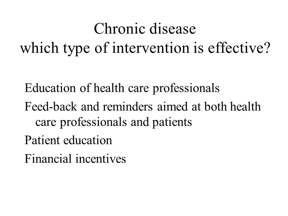 Chronic disease which type of intervention is effective? Education of health care professionals Feed-back and reminders aimed at both health care prof