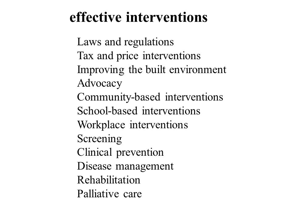 Laws and regulations Tax and price interventions Improving the built environment Advocacy Community-based interventions School-based interventions Workplace interventions Screening Clinical prevention Disease management Rehabilitation Palliative care effective interventions