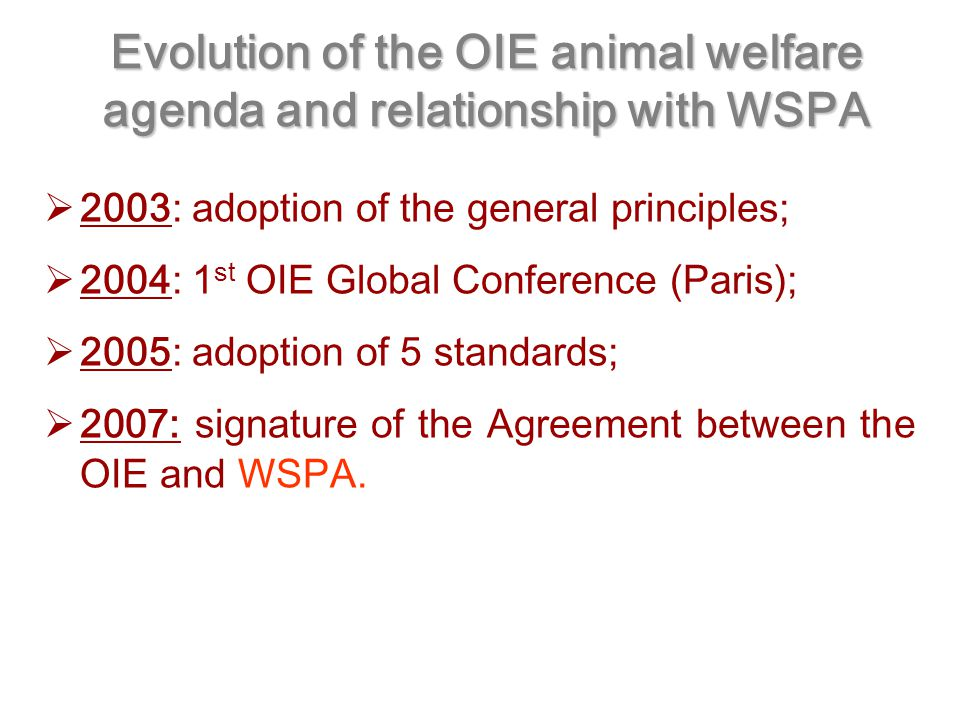 Evolution of the OIE animal welfare agenda and relationship with WSPA  2003: adoption of the general principles;  2004: 1 st OIE Global Conference (Paris);  2005: adoption of 5 standards;  2007: signature of the Agreement between the OIE and WSPA.