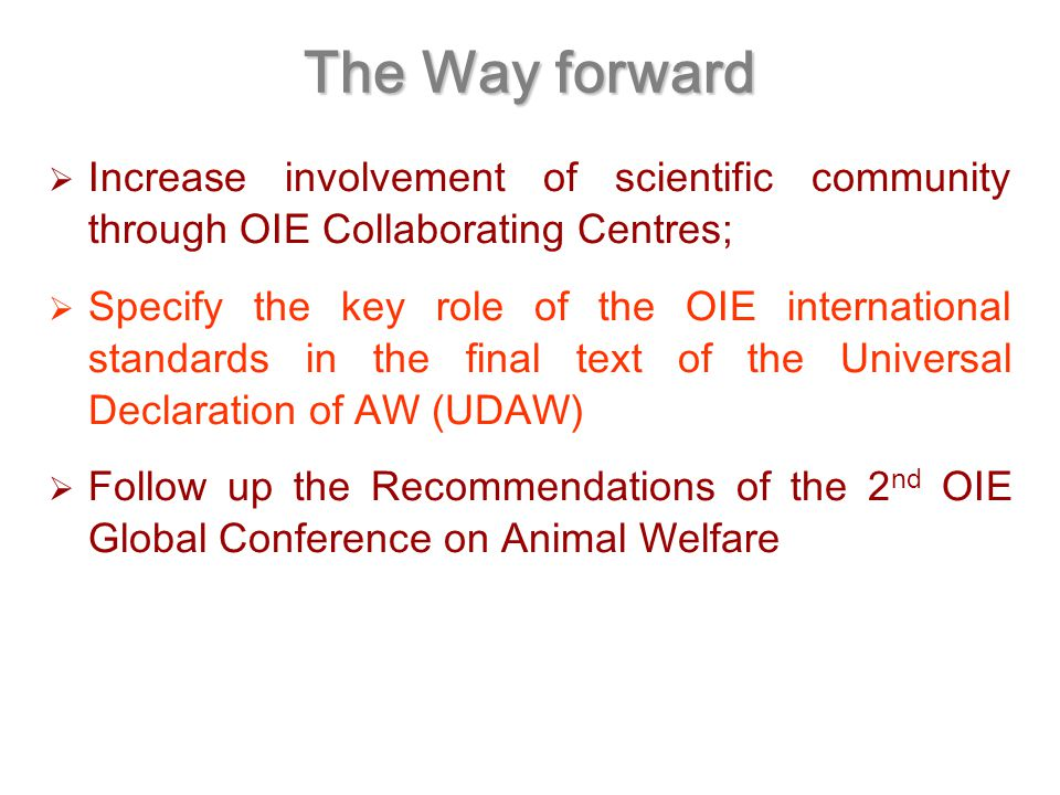 The Way forward  Increase involvement of scientific community through OIE Collaborating Centres;  Specify the key role of the OIE international standards in the final text of the Universal Declaration of AW (UDAW)  Follow up the Recommendations of the 2 nd OIE Global Conference on Animal Welfare