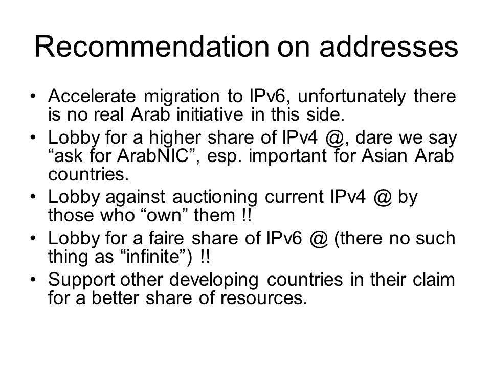 Recommendation on addresses Accelerate migration to IPv6, unfortunately there is no real Arab initiative in this side. Lobby for a higher share of IPv